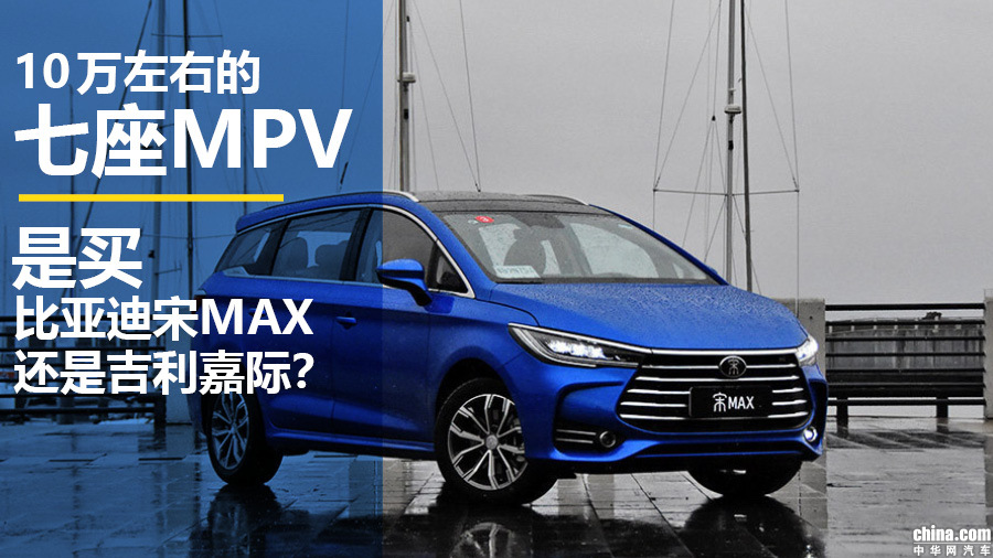 10万左右的七座MPV 买宋MAX还是吉利嘉际?