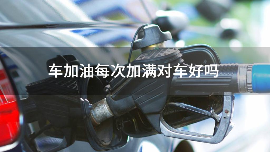 车加油每次加满对车好吗
