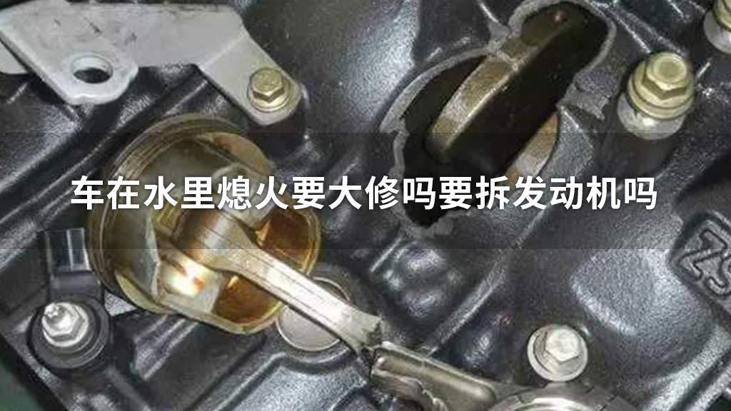 车在水里熄火要大修吗要拆发动机吗