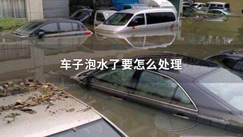 车子泡水了要怎么处理