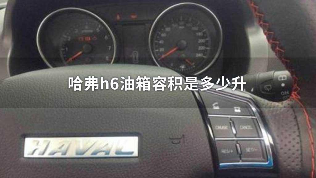 哈弗h6油箱容积是多少升