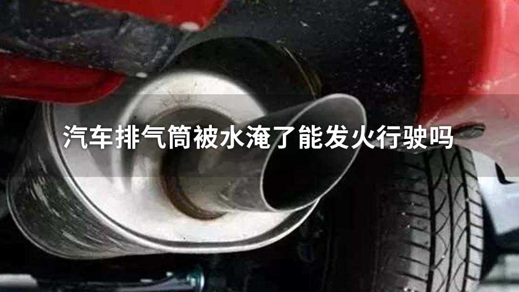 汽车排气筒被水淹了能发火行驶吗