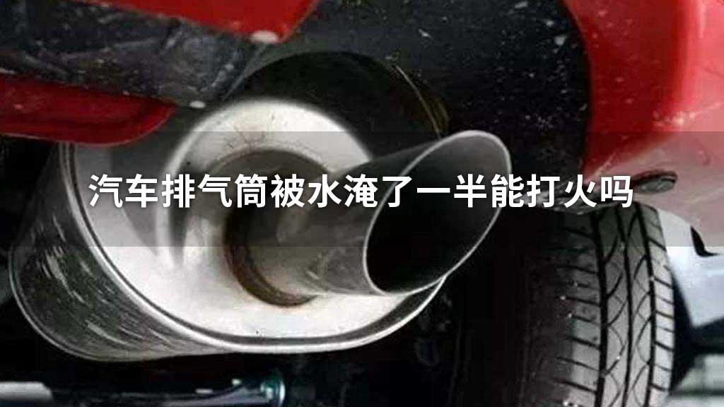汽车排气筒被水淹了一半能打火吗