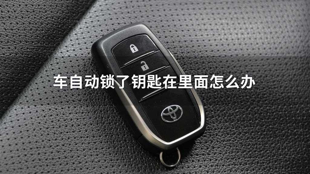 车自动锁了钥匙在里面怎么办