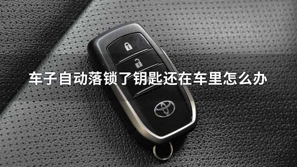 车子自动落锁了,钥匙还在车里怎么办