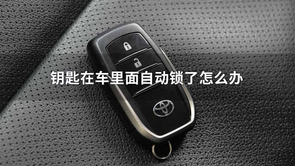 钥匙在车里面自动锁了怎么办