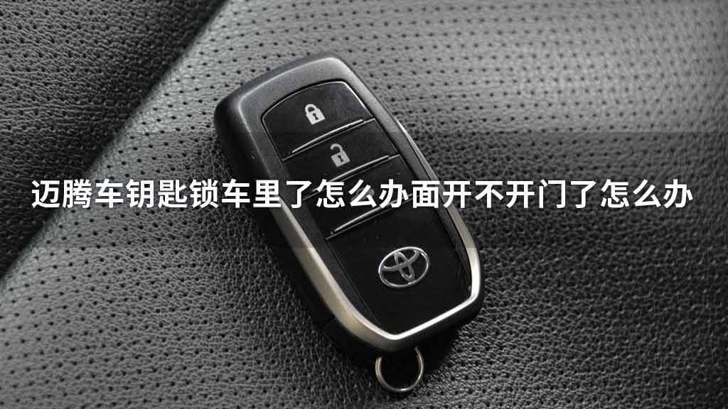 迈腾车钥匙锁车里了怎么办面开不开门了怎么办