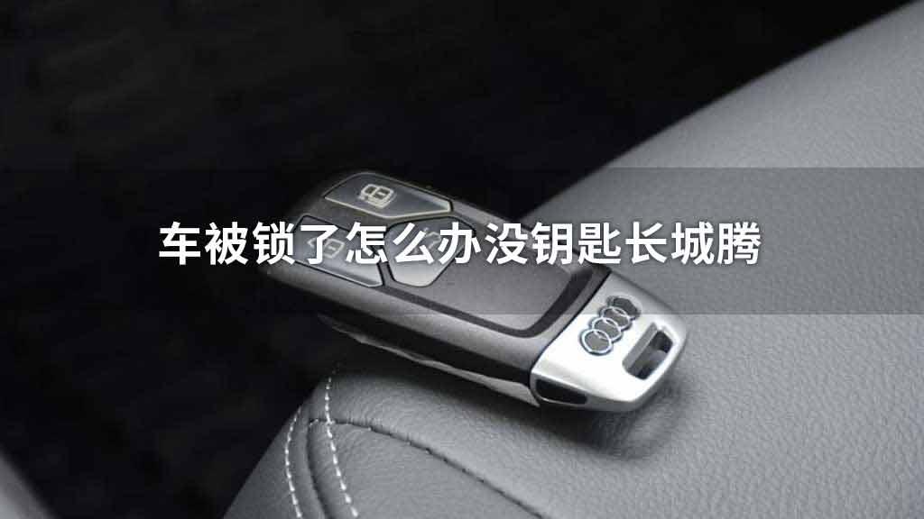 车被锁了怎么办没钥匙长城腾
