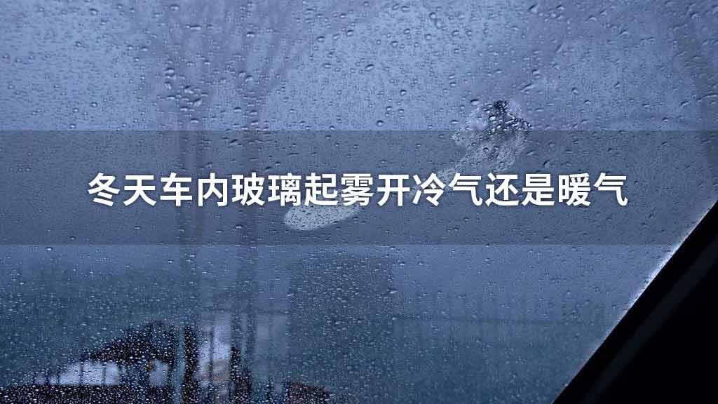 冬天车内玻璃起雾开冷气还是暖气