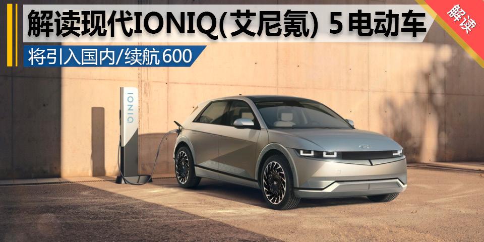 现代汽车IONIQ(艾尼氪) 5全球首发 将引入国内市场