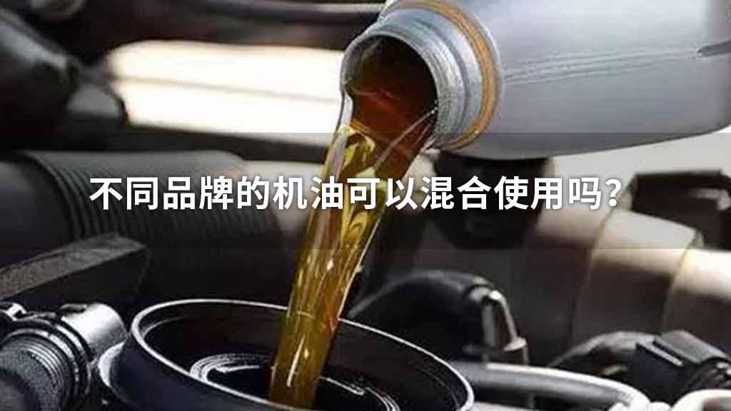 不同品牌的机油可以混合使用吗?