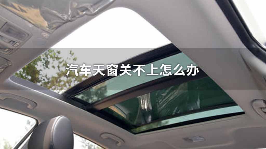 汽车天窗关不上怎么办