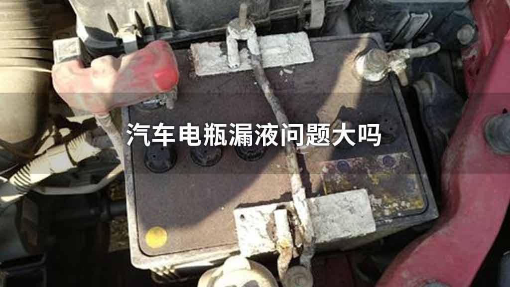 汽车电瓶漏液问题大吗