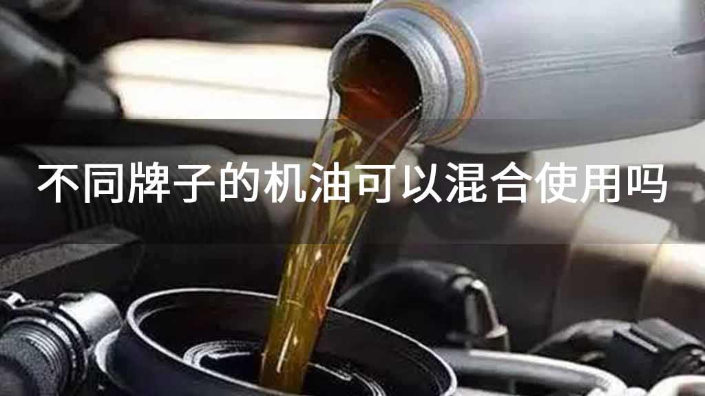 不同牌子的机油可以混合使用吗