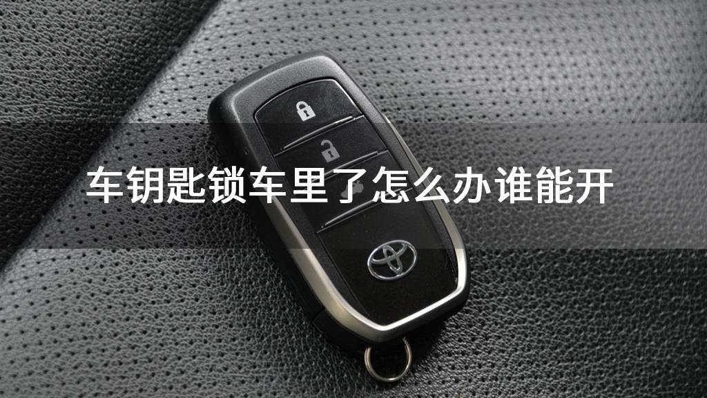 车钥匙锁车里了怎么办谁能开