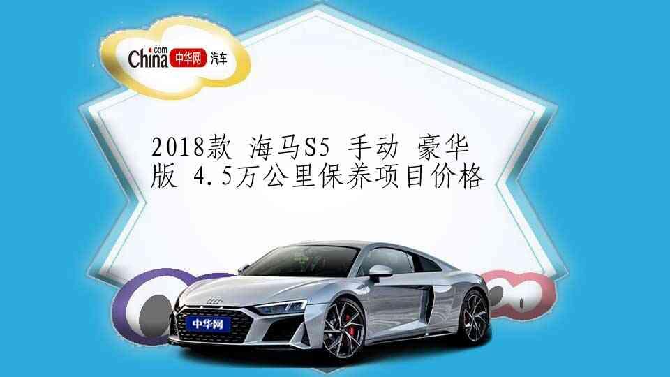 2018款 海马S5 手动 豪华版 4.5万公里保养项目价格